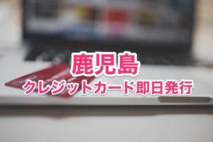 鹿児島県クレジットカード即日発行
